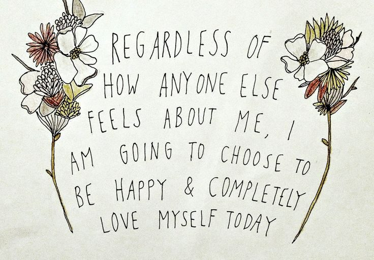 Regardless of how anyone else feels about me, I am going to choose to be happy and completely love myself today