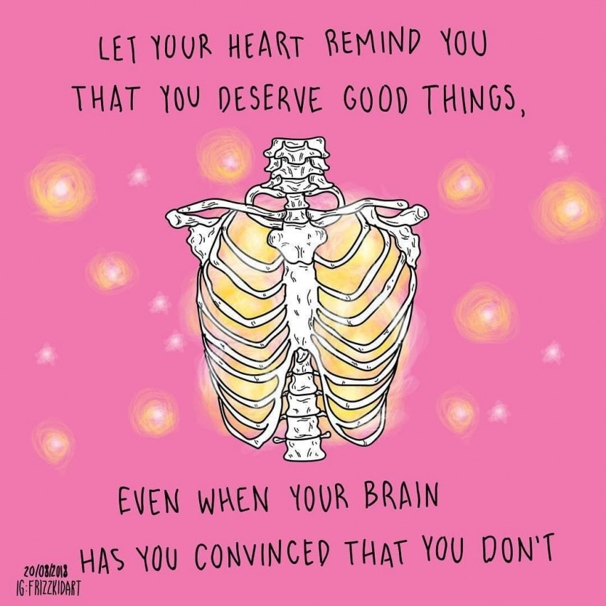 Let your heart remind you that you deserve good things, even when your brain has you convinced that you don't